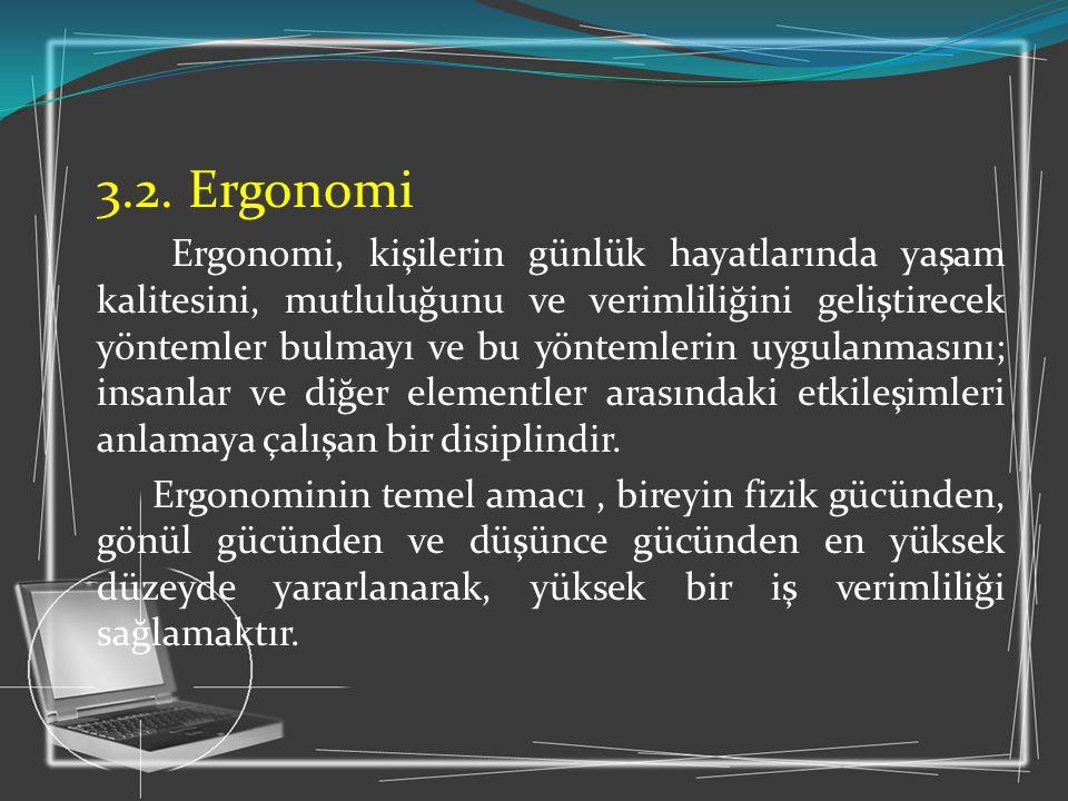 3.2. Ergonomi Ergonomi, kişilerin günlük hayatlarında yaşam kalitesini, mutluluğunu ve verimliliğini geliştirecek yöntemler bulmayı ve bu yöntemlerin
