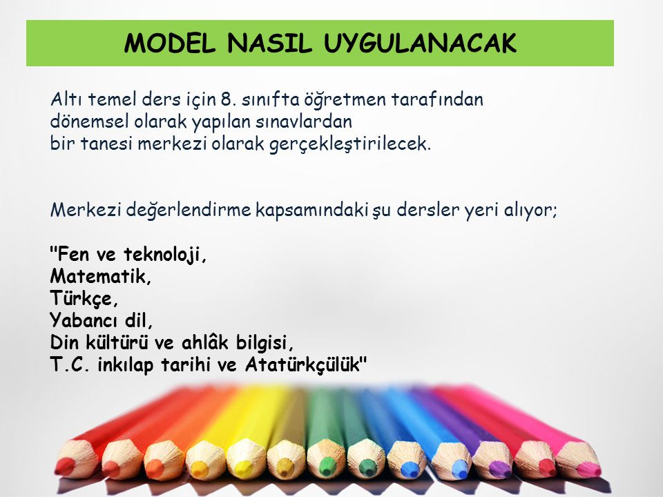 MODEL NASIL UYGULANACAK Altı temel ders için 8. sınıfta öğretmen tarafından dönemsel olarak yapılan sınavlardan bir tanesi merkezi olarak gerçekleştir