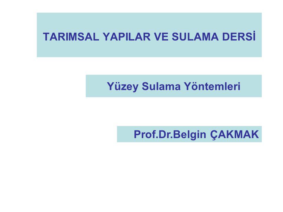 TARIMSAL YAPILAR VE SULAMA DERSİ Yüzey Sulama Yöntemleri Prof.Dr.Belgin ÇAKMAK