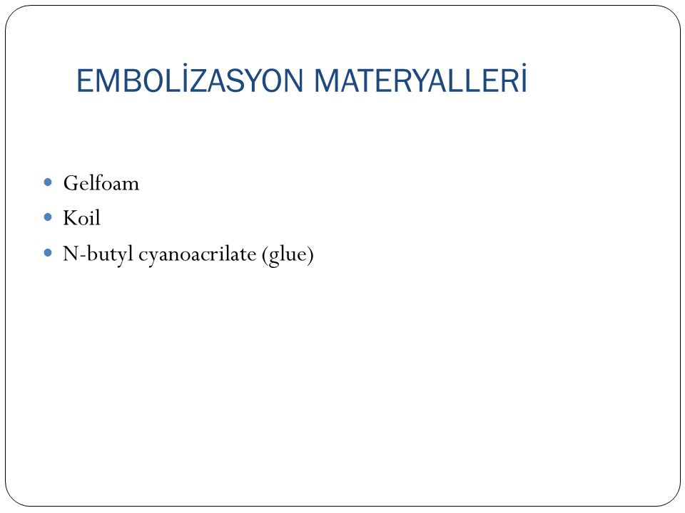EMBOLİZASYON MATERYALLERİ Gelfoam Koil N-butyl cyanoacrilate (glue)
