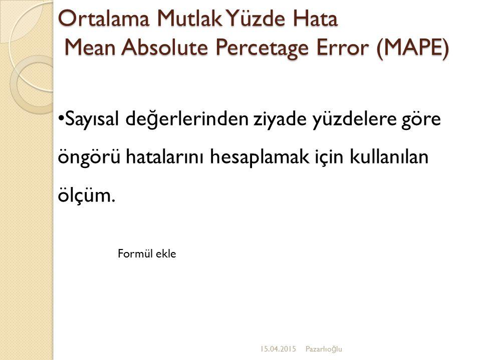 Ortalama Mutlak Yüzde Hata Mean Absolute Percetage Error (MAPE) 15.04.2015Pazarlıo ğ lu Sayısal de ğ erlerinden ziyade yüzdelere göre öngörü hataların