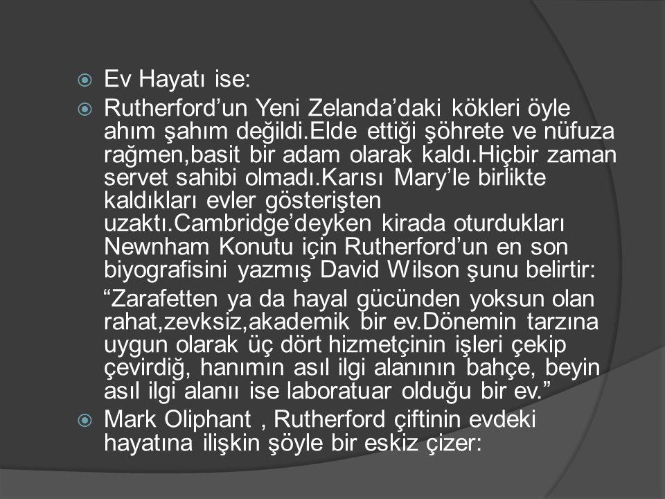  Ev Hayatı ise:  Rutherford'un Yeni Zelanda'daki kökleri öyle ahım şahım değildi.Elde ettiği şöhrete ve nüfuza rağmen,basit bir adam olarak kaldı.Hi