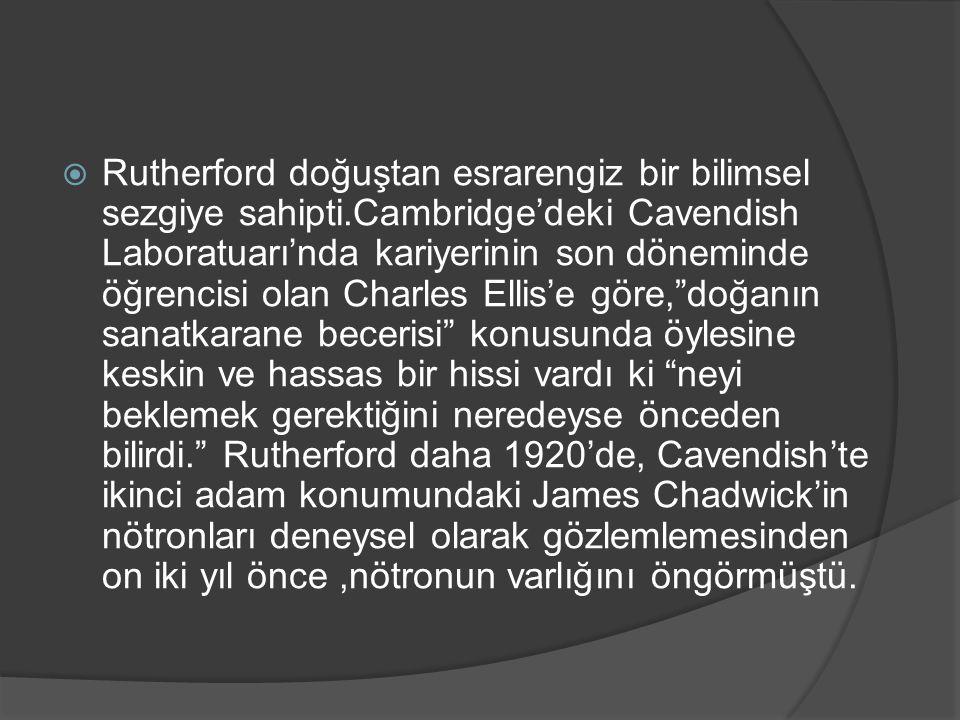  Rutherford doğuştan esrarengiz bir bilimsel sezgiye sahipti.Cambridge'deki Cavendish Laboratuarı'nda kariyerinin son döneminde öğrencisi olan Charle