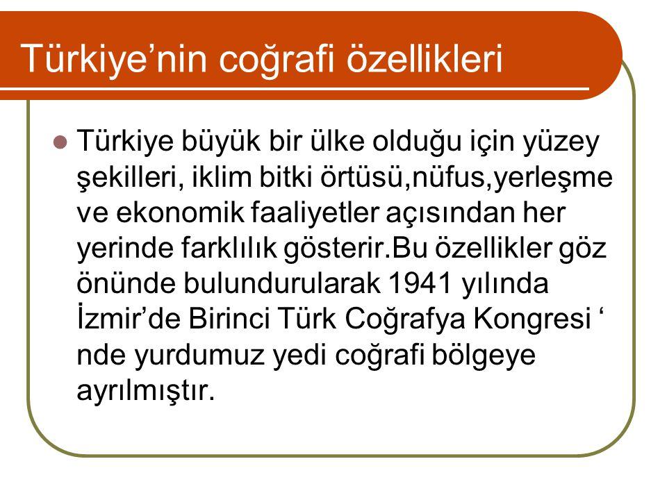 Türkiye'nin coğrafi özellikleri Türkiye büyük bir ülke olduğu için yüzey şekilleri, iklim bitki örtüsü,nüfus,yerleşme ve ekonomik faaliyetler açısından her yerinde farklılık gösterir.Bu özellikler göz önünde bulundurularak 1941 yılında İzmir'de Birinci Türk Coğrafya Kongresi ' nde yurdumuz yedi coğrafi bölgeye ayrılmıştır.