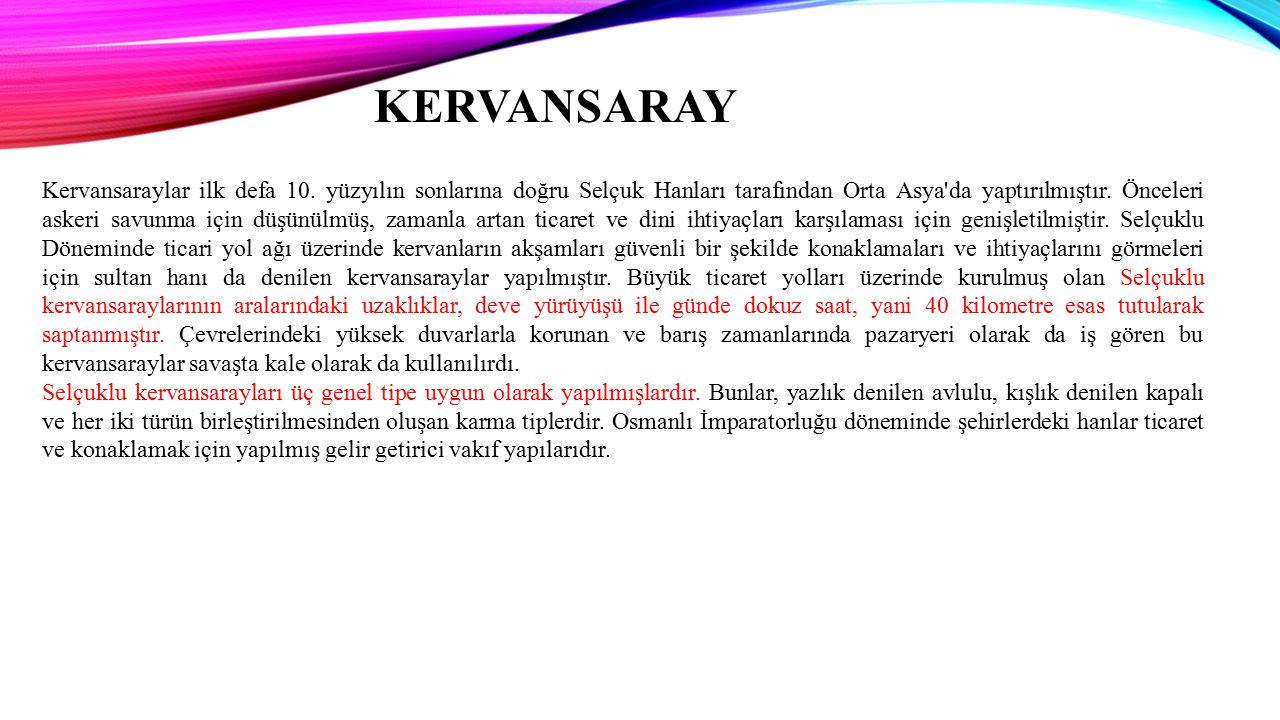 KERVANSARAY Kervansaraylar ilk defa 10. yüzyılın sonlarına doğru Selçuk Hanları tarafından Orta Asya'da yaptırılmıştır. Önceleri askeri savunma için d