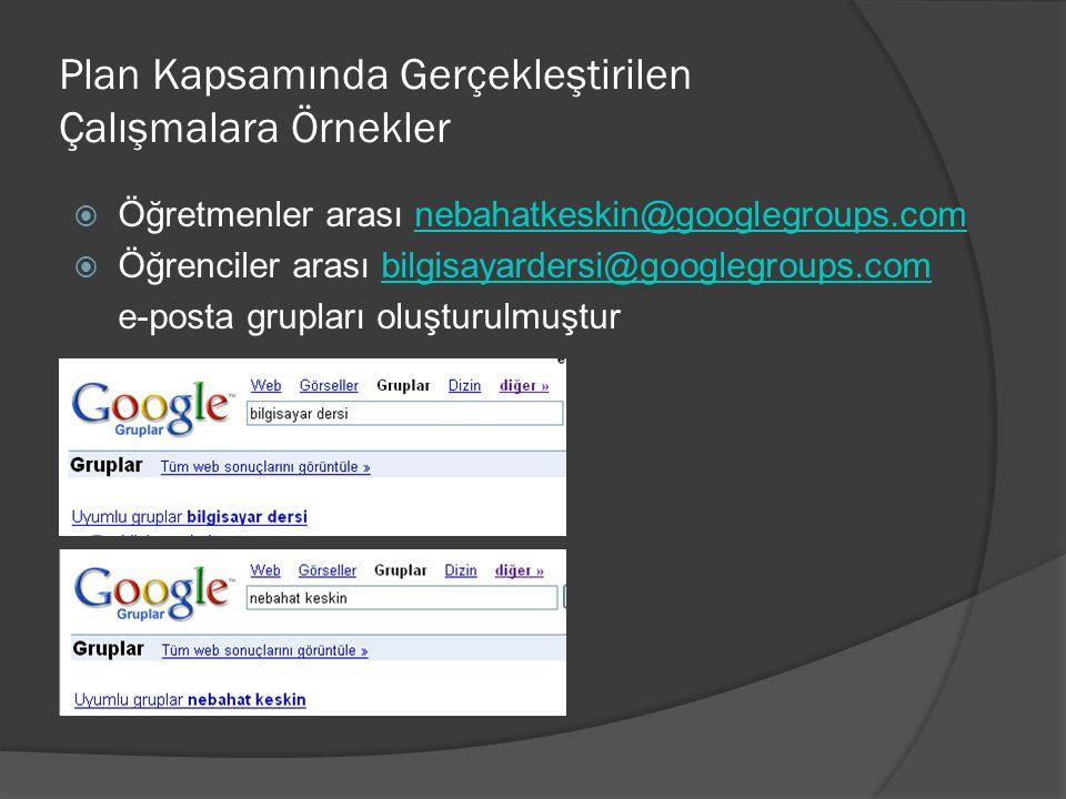 Plan Kapsamında Gerçekleştirilen Çalışmalara Örnekler  Öğretmenler arası nebahatkeskin@googlegroups.comnebahatkeskin@googlegroups.com  Öğrenciler arası bilgisayardersi@googlegroups.combilgisayardersi@googlegroups.com e-posta grupları oluşturulmuştur