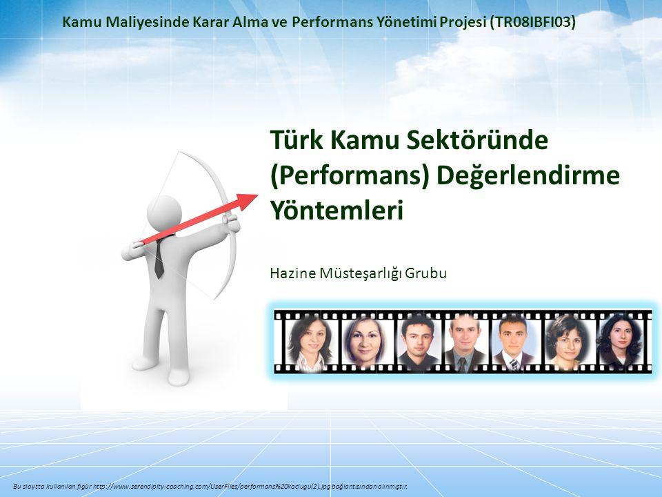 Kamu Maliyesinde Karar Alma ve Performans Yönetimi Projesi (TR08IBFI03) Türk Kamu Sektöründe (Performans) Değerlendirme Yöntemleri Hazine Müsteşarlığı