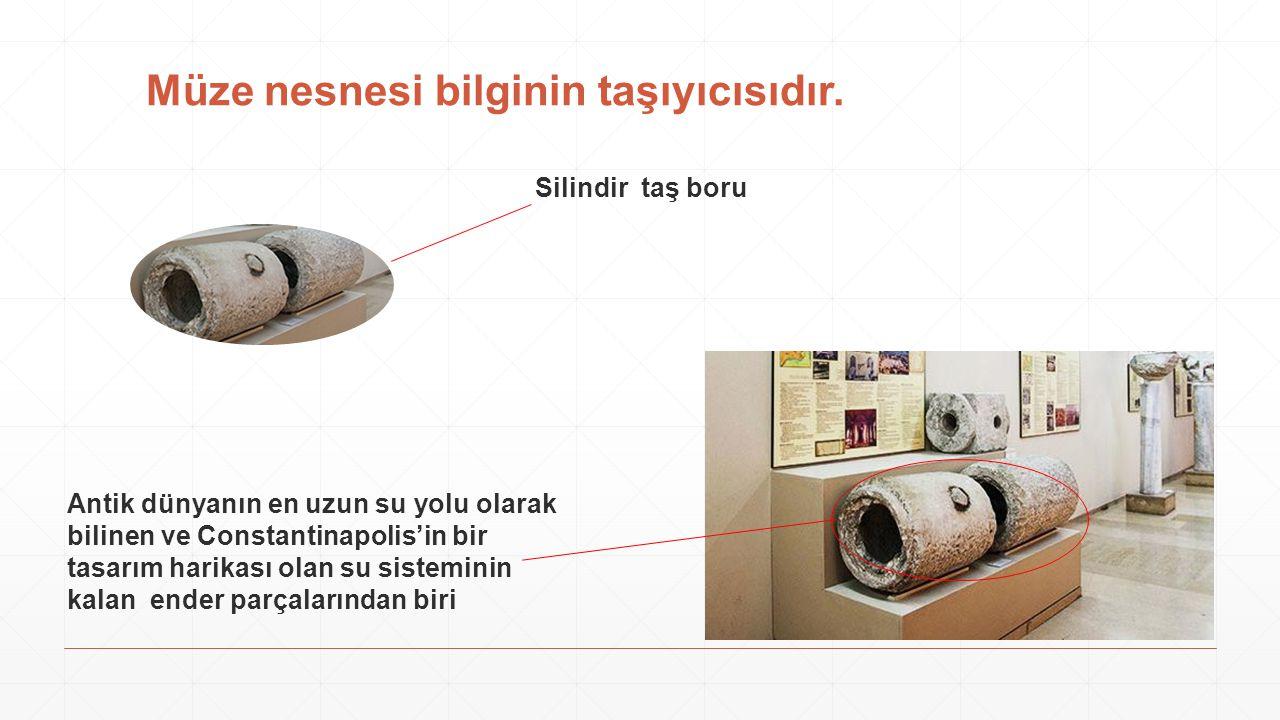 Müze nesnesi bilginin taşıyıcısıdır. Silindir taş boru Antik dünyanın en uzun su yolu olarak bilinen ve Constantinapolis'in bir tasarım harikası olan