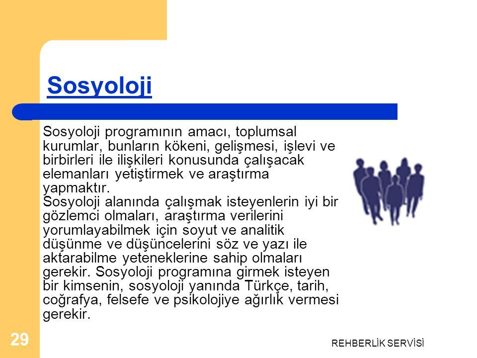 REHBERLİK SERVİSİ 29 Sosyoloji Sosyoloji programının amacı, toplumsal kurumlar, bunların kökeni, gelişmesi, işlevi ve birbirleri ile ilişkileri konusu