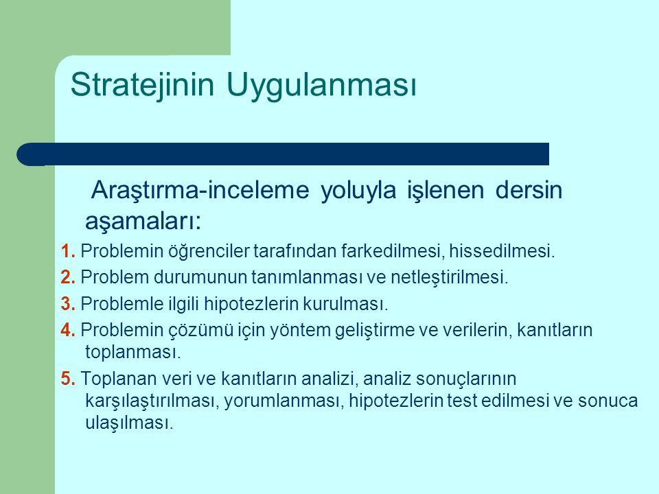 Stratejinin Uygulanması Araştırma-inceleme yoluyla işlenen dersin aşamaları: 1. Problemin öğrenciler tarafından farkedilmesi, hissedilmesi. 2. Problem