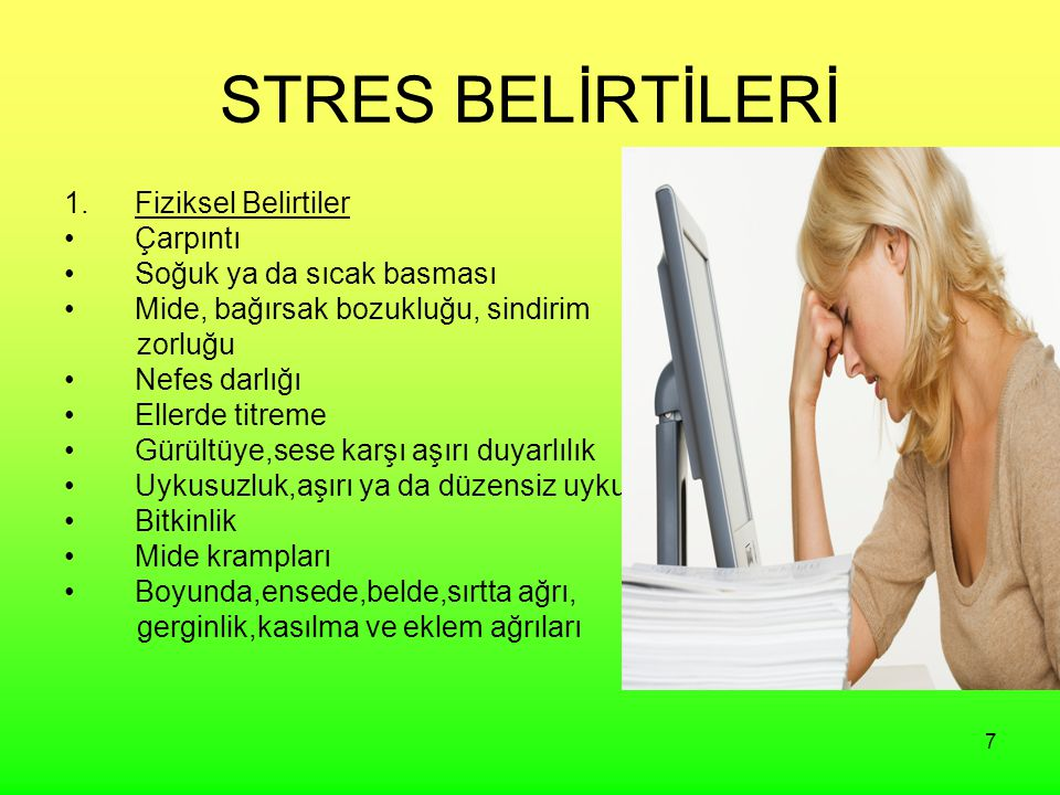 7 STRES BELİRTİLERİ 1.Fiziksel Belirtiler Çarpıntı Soğuk ya da sıcak basması Mide, bağırsak bozukluğu, sindirim zorluğu Nefes darlığı Ellerde titreme Gürültüye,sese karşı aşırı duyarlılık Uykusuzluk,aşırı ya da düzensiz uyku Bitkinlik Mide krampları Boyunda,ensede,belde,sırtta ağrı, gerginlik,kasılma ve eklem ağrıları