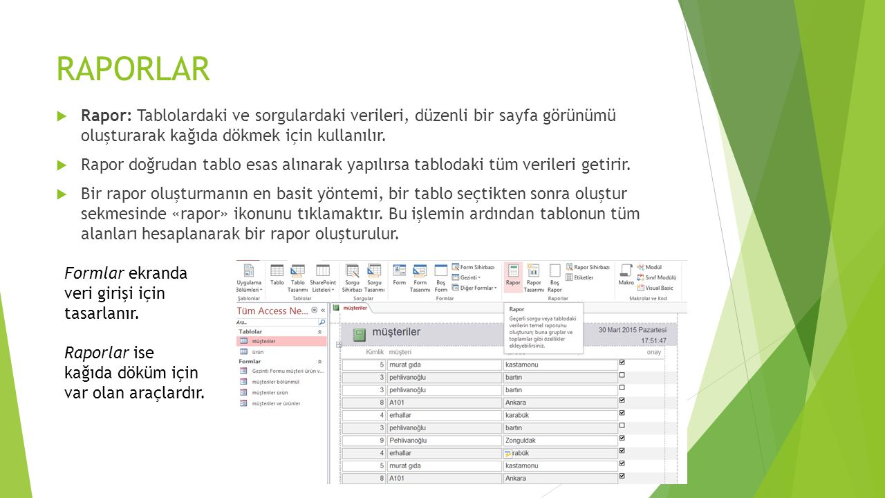 RAPORLAR  Rapor: Tablolardaki ve sorgulardaki verileri, düzenli bir sayfa görünümü oluşturarak kağıda dökmek için kullanılır.  Rapor doğrudan tablo