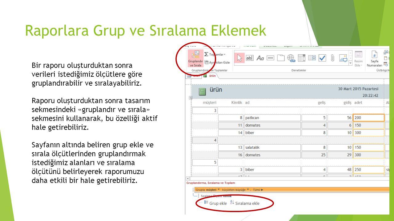 Raporlara Grup ve Sıralama Eklemek Bir raporu oluşturduktan sonra verileri istediğimiz ölçütlere göre gruplandırabilir ve sıralayabiliriz. Raporu oluş