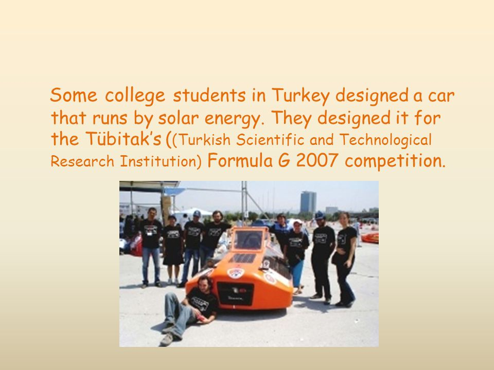 Some college students in Turkey designed a car that runs by solar energy. They designed it for the Tübitak's ( (Turkish Scientific and Technological R