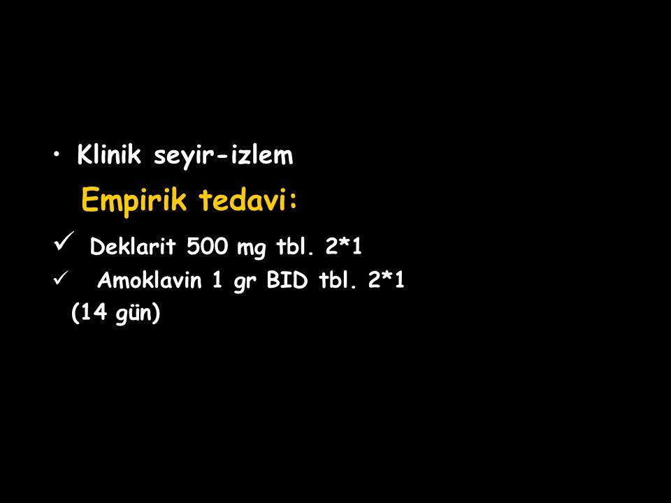 Klinik seyir-izlem Empirik tedavi: Deklarit 500 mg tbl. 2*1 Amoklavin 1 gr BID tbl. 2*1 (14 gün)
