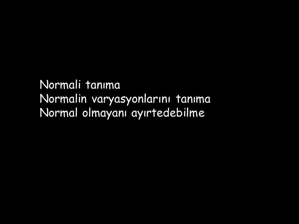 Normali tanıma Normalin varyasyonlarını tanıma Normal olmayanı ayırtedebilme
