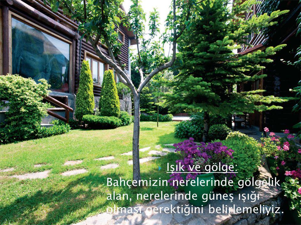  Işık ve gölge: Bahçemizin nerelerinde gölgelik alan, nerelerinde güneş ışığı olması gerektiğini belirlemeliyiz.