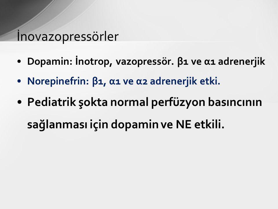 Dopamin: İnotrop, vazopressör. β1 ve α1 adrenerjik Norepinefrin: β1, α1 ve α2 adrenerjik etki. Pediatrik şokta normal perfüzyon basıncının sağlanması
