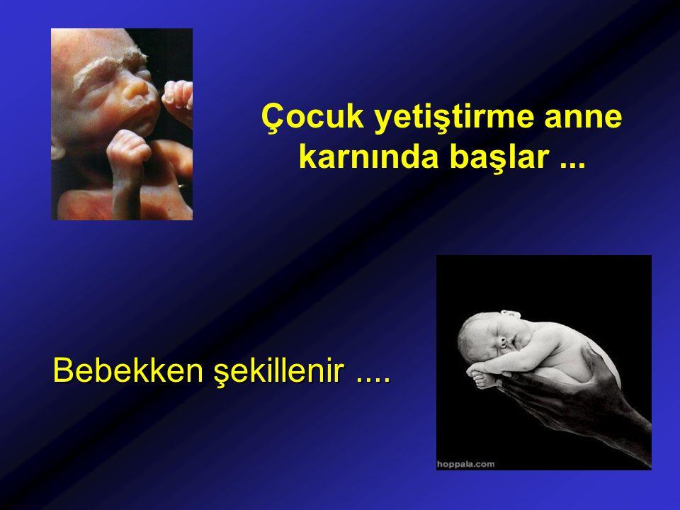 Çocuk yetiştirme anne karnında başlar... Bebekken şekillenir....