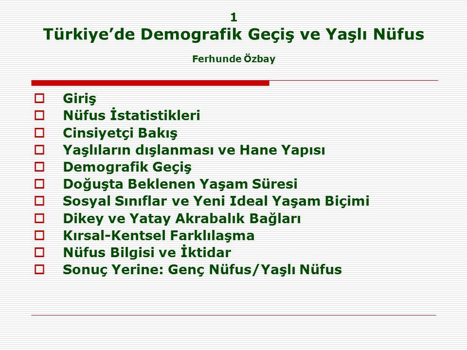 1 Türkiye'de Demografik Geçiş ve Yaşlı Nüfus Ferhunde Özbay  Giriş  Nüfus İstatistikleri  Cinsiyetçi Bakış  Yaşlıların dışlanması ve Hane Yapısı  Demografik Geçiş  Doğuşta Beklenen Yaşam Süresi  Sosyal Sınıflar ve Yeni Ideal Yaşam Biçimi  Dikey ve Yatay Akrabalık Bağları  Kırsal-Kentsel Farklılaşma  Nüfus Bilgisi ve İktidar  Sonuç Yerine: Genç Nüfus/Yaşlı Nüfus
