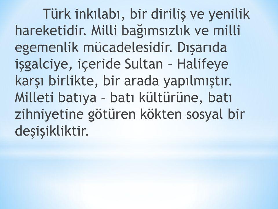 Türk inkılabı, bir diriliş ve yenilik hareketidir. Milli bağımsızlık ve milli egemenlik mücadelesidir. Dışarıda işgalciye, içeride Sultan – Halifeye k