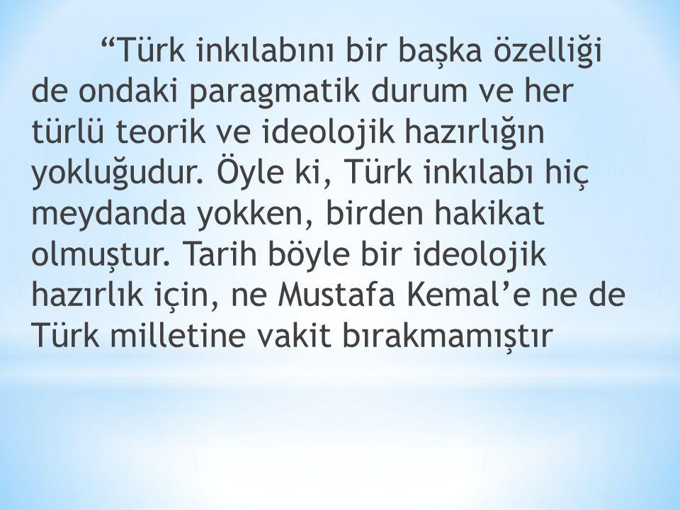 """""""Türk inkılabını bir başka özelliği de ondaki paragmatik durum ve her türlü teorik ve ideolojik hazırlığın yokluğudur. Öyle ki, Türk inkılabı hiç meyd"""