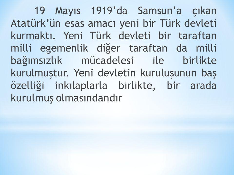 19 Mayıs 1919'da Samsun'a çıkan Atatürk'ün esas amacı yeni bir Türk devleti kurmaktı. Yeni Türk devleti bir taraftan milli egemenlik diğer taraftan da