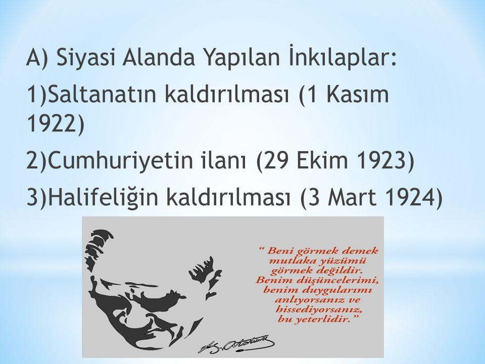 A) Siyasi Alanda Yapılan İnkılaplar: 1)Saltanatın kaldırılması (1 Kasım 1922) 2)Cumhuriyetin ilanı (29 Ekim 1923) 3)Halifeliğin kaldırılması (3 Mart 1