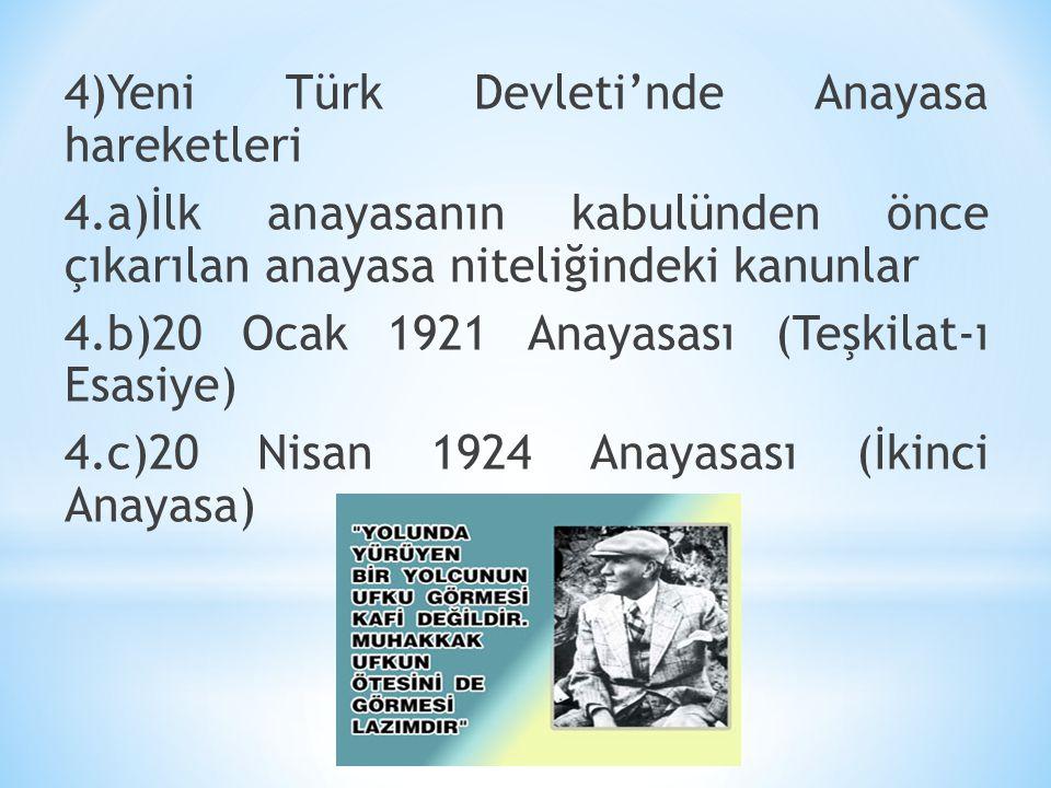 4)Yeni Türk Devleti'nde Anayasa hareketleri 4.a)İlk anayasanın kabulünden önce çıkarılan anayasa niteliğindeki kanunlar 4.b)20 Ocak 1921 Anayasası (Te