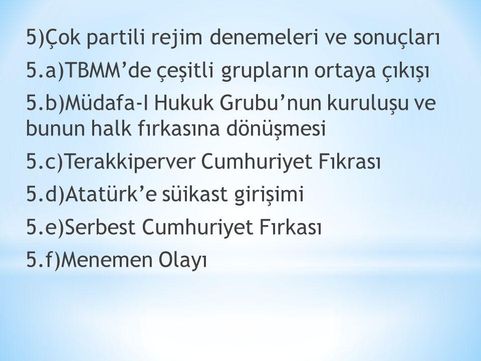 5)Çok partili rejim denemeleri ve sonuçları 5.a)TBMM'de çeşitli grupların ortaya çıkışı 5.b)Müdafa-I Hukuk Grubu'nun kuruluşu ve bunun halk fırkasına