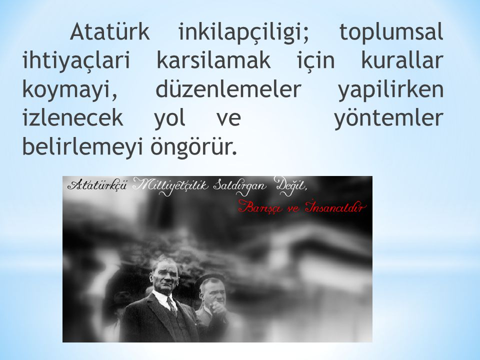 Atatürk inkilapçiligi; toplumsal ihtiyaçlari karsilamak için kurallar koymayi, düzenlemeler yapilirken izlenecek yol ve yöntemler belirlemeyi öngörür.