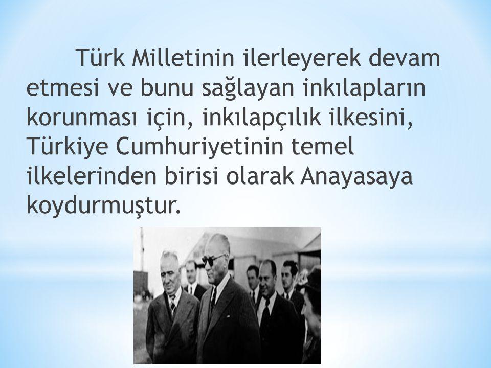 Türk Milletinin ilerleyerek devam etmesi ve bunu sağlayan inkılapların korunması için, inkılapçılık ilkesini, Türkiye Cumhuriyetinin temel ilkelerinde