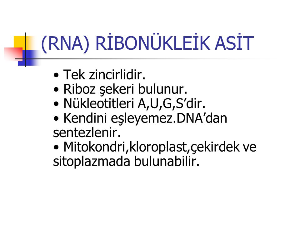 (RNA) RİBONÜKLEİK ASİT Tek zincirlidir. Riboz şekeri bulunur. Nükleotitleri A,U,G,S'dir. Kendini eşleyemez.DNA'dan sentezlenir. Mitokondri,kloroplast,