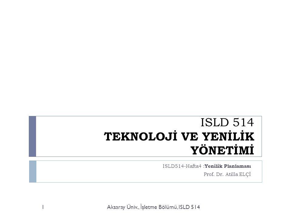 ISLD 514 TEKNOLOJİ VE YENİLİK YÖNETİMİ ISLD514-Hafta4 : Yenilik Planlaması Prof.