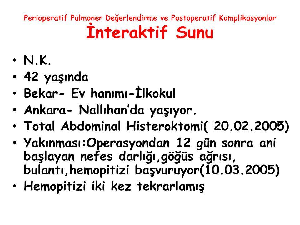 Perioperatif Pulmoner Değerlendirme ve Postoperatif Komplikasyonlar İnteraktif Sunu N.K. 42 yaşında Bekar- Ev hanımı-İlkokul Ankara- Nallıhan'da yaşıy