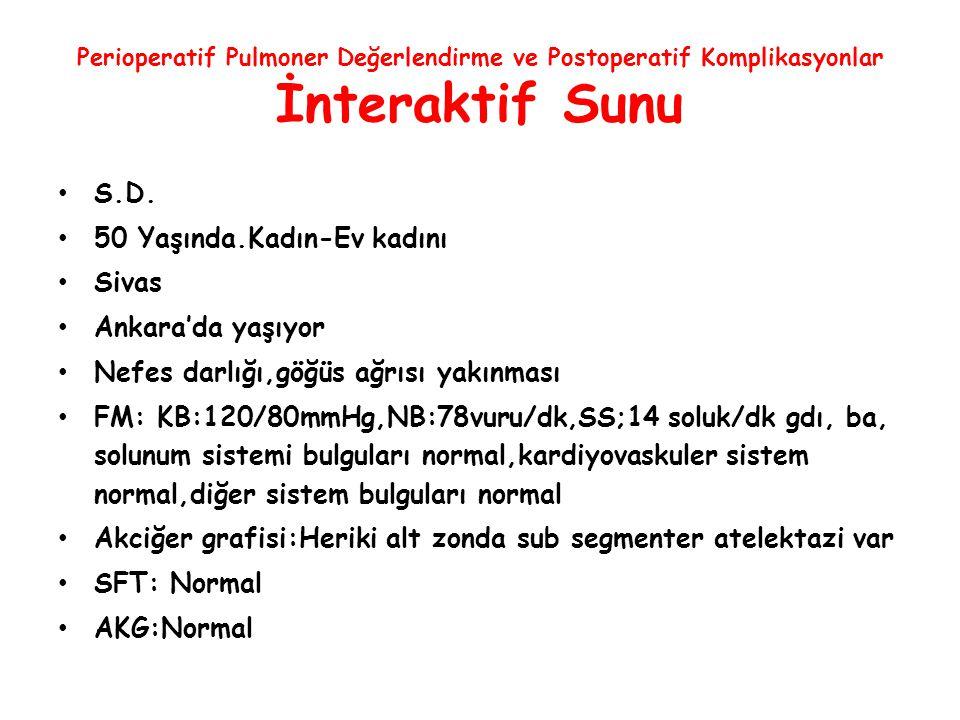 Perioperatif Pulmoner Değerlendirme ve Postoperatif Komplikasyonlar İnteraktif Sunu S.D. 50 Yaşında.Kadın-Ev kadını Sivas Ankara'da yaşıyor Nefes darl