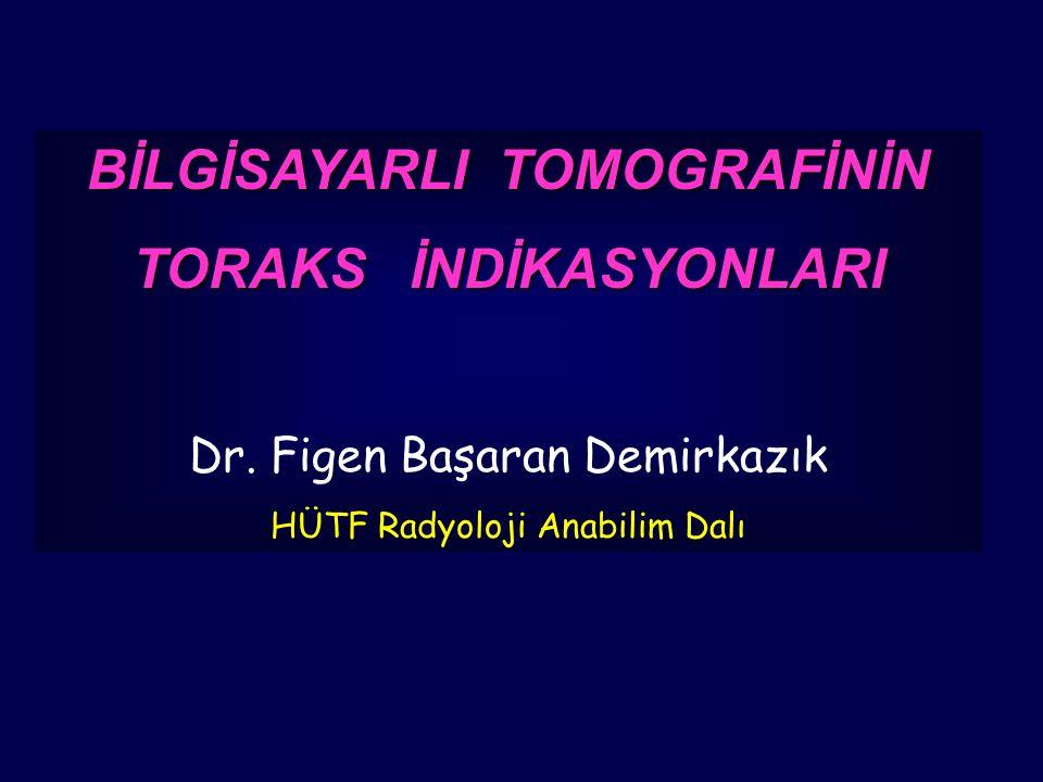 BİLGİSAYARLI TOMOGRAFİNİN TORAKS İNDİKASYONLARI Dr. Figen Başaran Demirkazık HÜTF Radyoloji Anabilim Dalı
