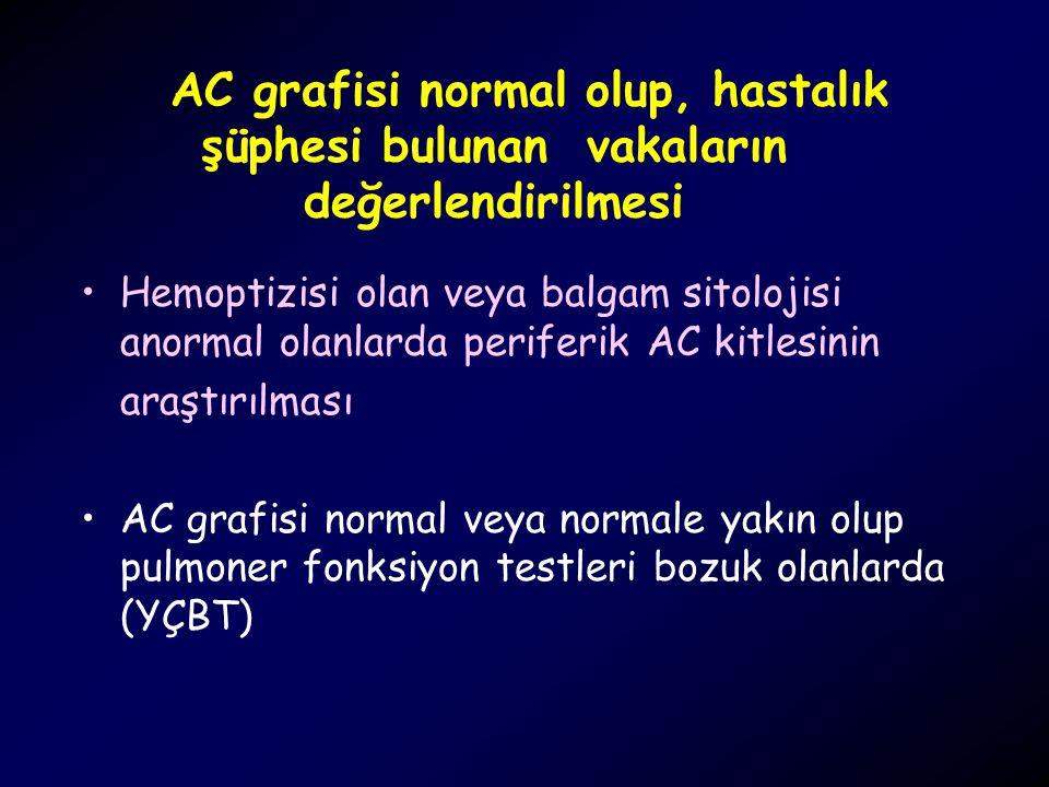 AC grafisi normal olup, hastalık şüphesi bulunan vakaların değerlendirilmesi Hemoptizisi olan veya balgam sitolojisi anormal olanlarda periferik AC ki