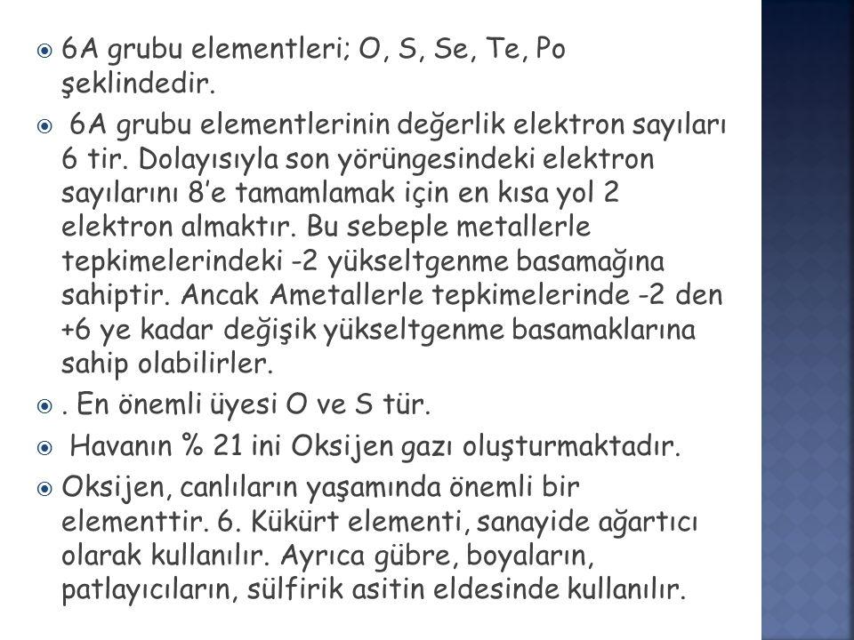  6A grubu elementleri; O, S, Se, Te, Po şeklindedir.  6A grubu elementlerinin değerlik elektron sayıları 6 tir. Dolayısıyla son yörüngesindeki elekt