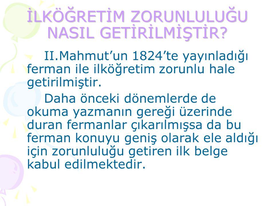 İLKÖĞRETİM ZORUNLULUĞU NASIL GETİRİLMİŞTİR? II.Mahmut'un 1824'te yayınladığı ferman ile ilköğretim zorunlu hale getirilmiştir. Daha önceki dönemlerde
