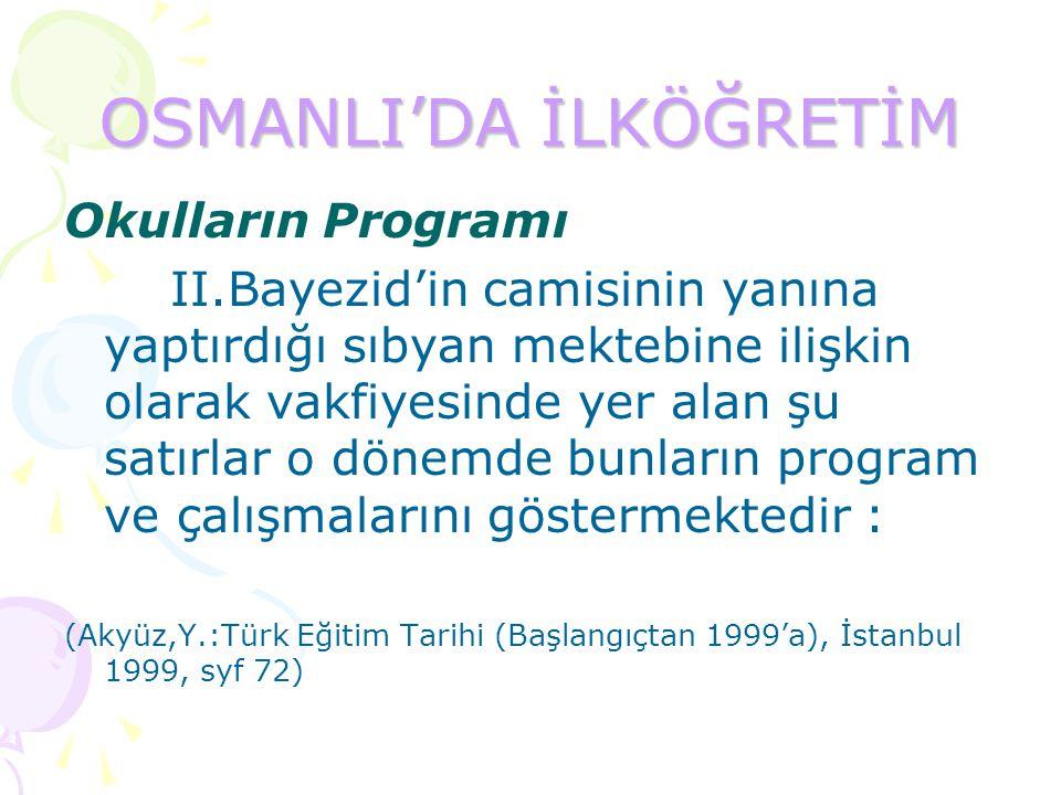 OSMANLI'DA İLKÖĞRETİM Okulların Programı II.Bayezid'in camisinin yanına yaptırdığı sıbyan mektebine ilişkin olarak vakfiyesinde yer alan şu satırlar o