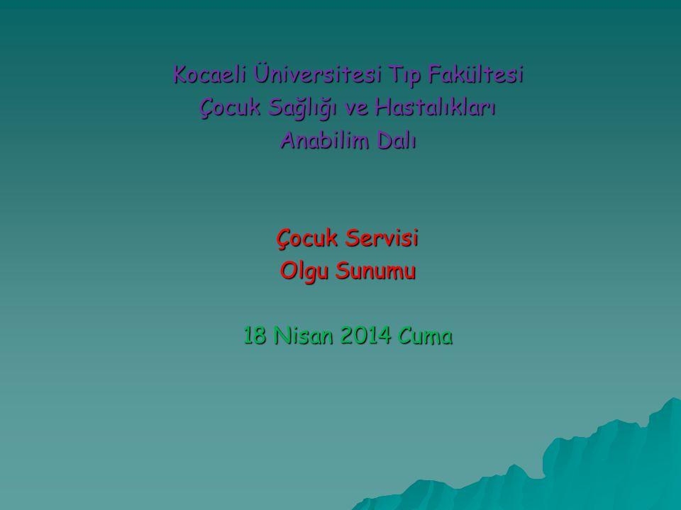 Kocaeli Üniversitesi Tıp Fakültesi Çocuk Sağlığı ve Hastalıkları Anabilim Dalı Çocuk Servisi Olgu Sunumu 18 Nisan 2014 Cuma