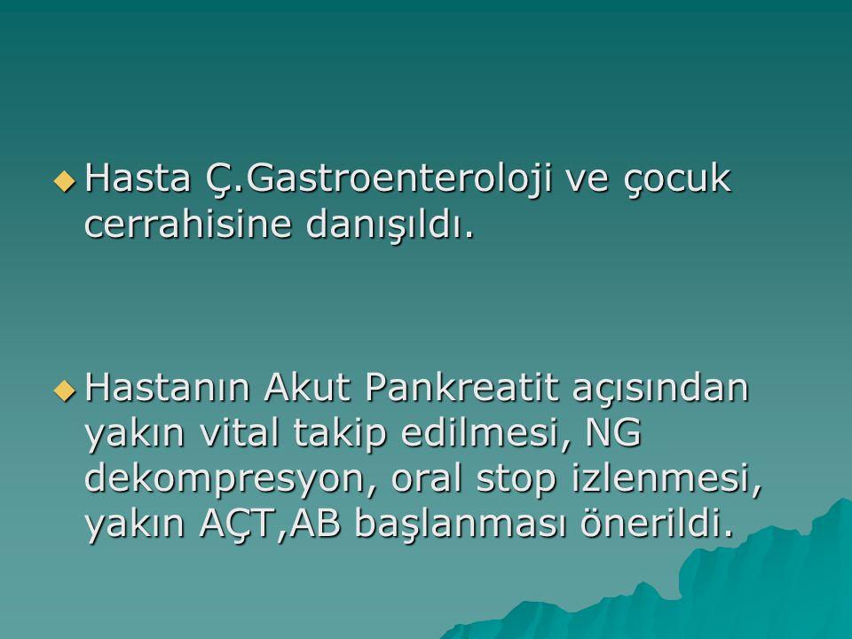  Hasta Ç.Gastroenteroloji ve çocuk cerrahisine danışıldı.  Hastanın Akut Pankreatit açısından yakın vital takip edilmesi, NG dekompresyon, oral stop