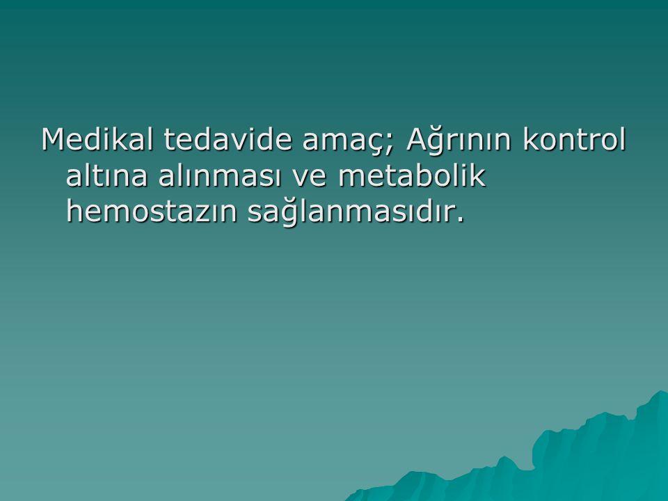 Medikal tedavide amaç; Ağrının kontrol altına alınması ve metabolik hemostazın sağlanmasıdır.