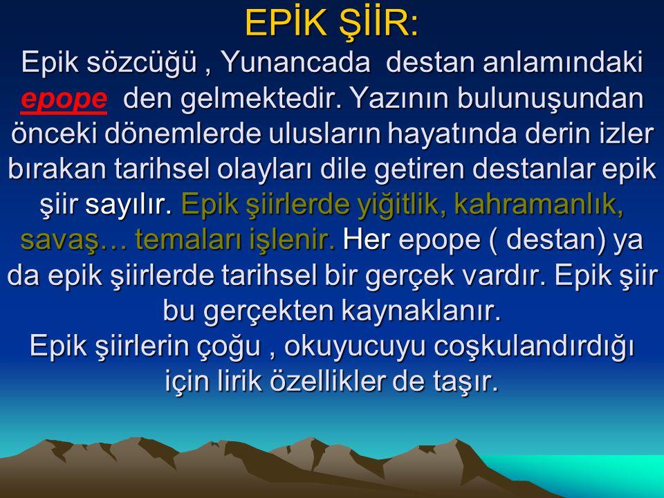 EPİK ŞİİR: Epik sözcüğü, Yunancada destan anlamındaki den gelmektedir. Yazının bulunuşundan önceki dönemlerde ulusların hayatında derin izler bırakan