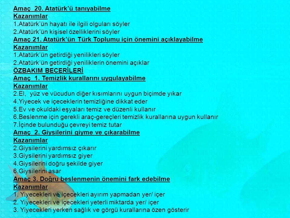 Amaç 20. Atatürk'ü tanıyabilme Kazanımlar 1.Atatürk'ün hayatı ile ilgili olguları söyler 2.Atatürk'ün kişisel özelliklerini söyler Amaç 21. Atatürk'ün