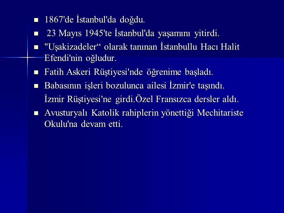 1867'de İstanbul'da doğdu. 1867'de İstanbul'da doğdu. 23 Mayıs 1945'te İstanbul'da yaşamını yitirdi. 23 Mayıs 1945'te İstanbul'da yaşamını yitirdi.