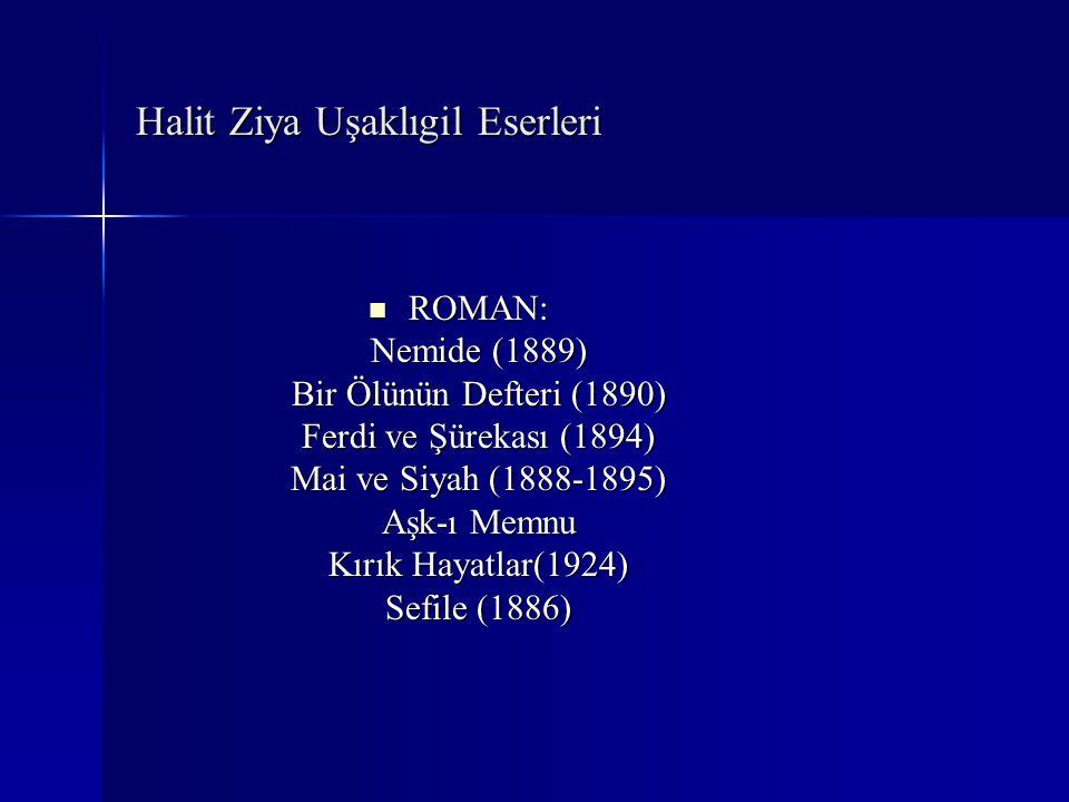 Halit Ziya Uşaklıgil Eserleri ROMAN: Nemide (1889) Bir Ölünün Defteri (1890) Ferdi ve Şürekası (1894) Mai ve Siyah (1888-1895) Aşk-ı Memnu Kırık Hayat