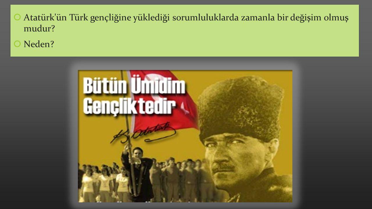  Atatürk'ün Türk gençliğine yüklediği sorumluluklarda zamanla bir değişim olmuş mudur?  Neden?  Atatürk'ün Türk gençliğine yüklediği sorumluluklard