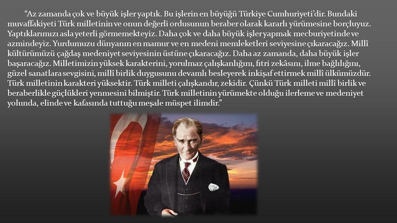 """""""Az zamanda çok ve büyük işler yaptık. Bu işlerin en büyüğü Türkiye Cumhuriyeti'dir. Bundaki muvaffakiyeti Türk milletinin ve onun değerli ordusunun b"""